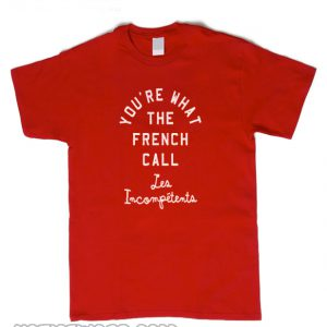 You're What The French Call t Shirt