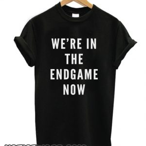 We're in the Endgame Now smooth T Shirt
