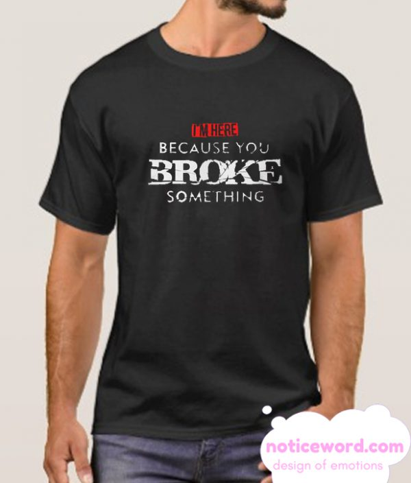 I'm Here Because You Broke Something smooth T-Shirt