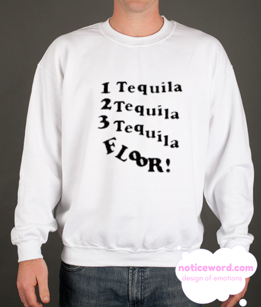 1 Tequila 2 Tequila 3 Tequila Floor smooth Sweatshirt