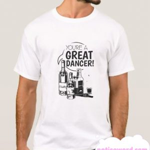 You're A Great Dancer smooth T-Shirt