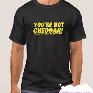 You're Not Cheddar smooth T Shirt