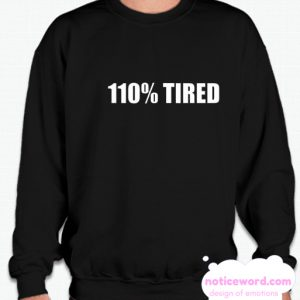 110% Tired smooth Sweatshirt