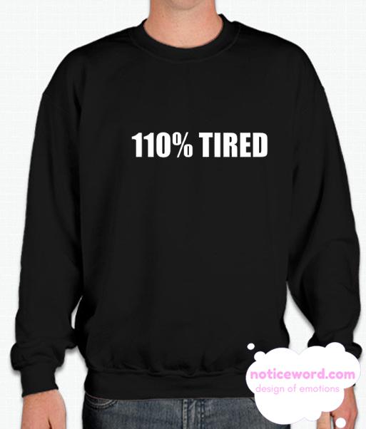 110% Tired smooth Sweatshirt