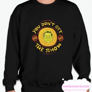 YOU DON'T GET THE SHOW smooth Sweatshirt