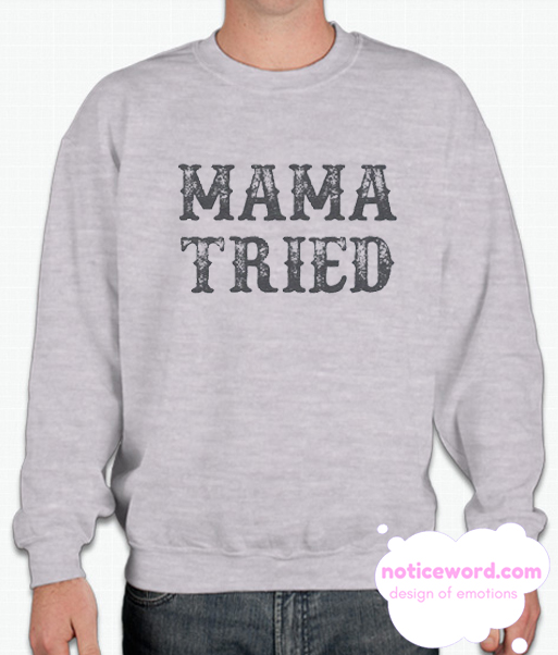 Mama Tried smooth Sweatshirt