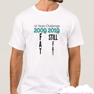10 years challenge fat smooth T Shirt